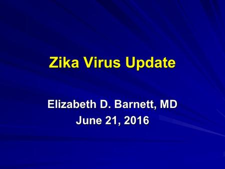Zika Virus Update Elizabeth D. Barnett, MD June 21, 2016.