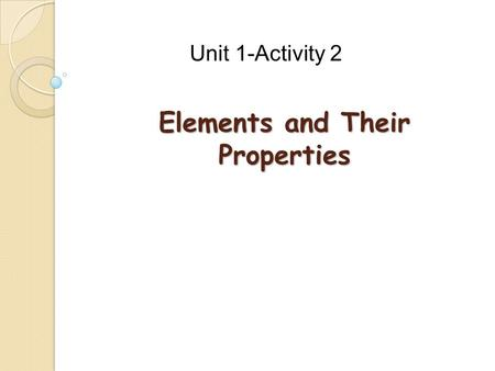Elements and Their Properties Unit 1-Activity 2. What is an element? ◦ A material that cannot be broken down into new material that is stable or simpler.