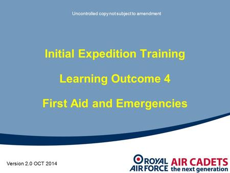 Initial Expedition Training Learning Outcome 4 First Aid and Emergencies Uncontrolled copy not subject to amendment Version 2.0 OCT 2014.