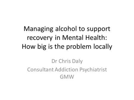 Managing alcohol to support recovery in Mental Health: How big is the problem locally Dr Chris Daly Consultant Addiction Psychiatrist GMW.