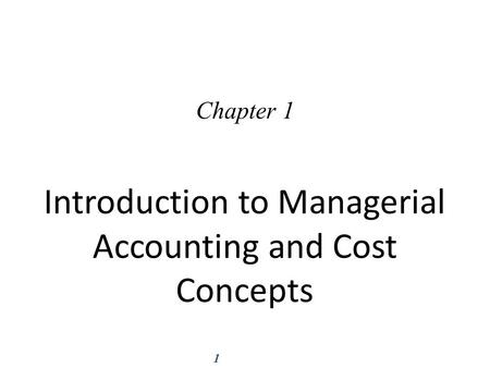 1 Introduction to Managerial Accounting and Cost Concepts Chapter 1.