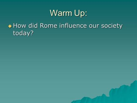 Warm Up:  How did Rome influence our society today?