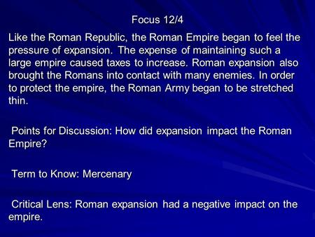 Focus 12/4 Like the Roman Republic, the Roman Empire began to feel the pressure of expansion. The expense of maintaining such a large empire caused taxes.