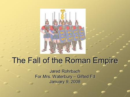 The Fall of the Roman Empire Jared Rohrbach For Mrs. Waterbury – Gifted Ed January 9, 2008.