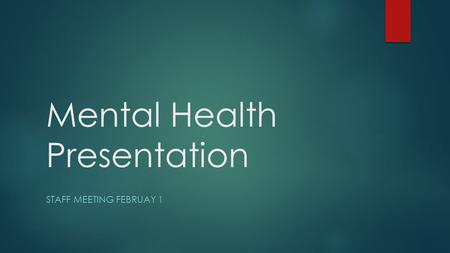 Mental Health Presentation STAFF MEETING FEBRUAY 1.