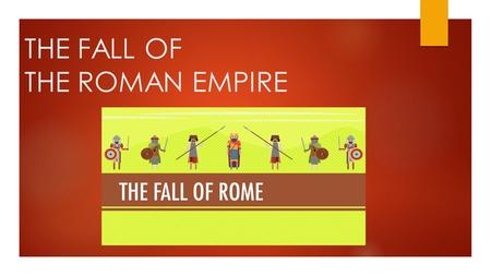 THE FALL OF THE ROMAN EMPIRE. MAIN IDEA  INTERNAL PROBLEMS AND INVASIONS SPURRED THE DIVISION AND DECLINE OF THE ROMAN EMPIRE  WHY DOES THIS MATTER?