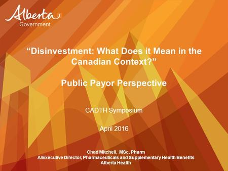 """Disinvestment: What Does it Mean in the Canadian Context?"" Public Payor Perspective CADTH Symposium April 2016 Chad Mitchell, MSc. Pharm A/Executive Director,"
