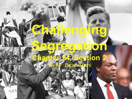 Challenging Segregation Chapter 24, Section 2 By Mr. Bruce Diehl.