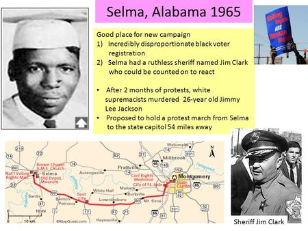 Selma, Alabama 1965 Good place for new campaign 1)Incredibly disproportionate black voter registration 2)Selma had a ruthless sheriff named Jim Clark who.