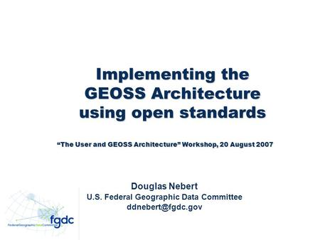Implementing the GEOSS Architecture using open standards Implementing the GEOSS Architecture using open standards Douglas Nebert U.S. Federal Geographic.