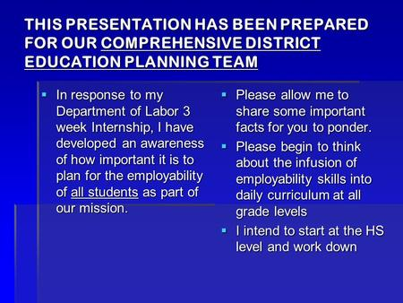 THIS PRESENTATION HAS BEEN PREPARED FOR OUR COMPREHENSIVE DISTRICT EDUCATION PLANNING TEAM  In response to my Department of Labor 3 week Internship, I.