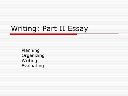 Writing: Part II Essay Planning Organizing Writing Evaluating.