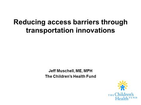 Reducing access barriers through transportation innovations Jeff Muschell, ME, MPH The Children's Health Fund.