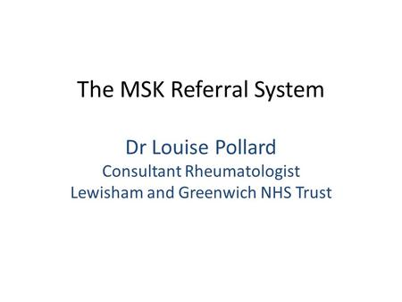 The MSK Referral System Dr Louise Pollard Consultant Rheumatologist Lewisham and Greenwich NHS Trust.