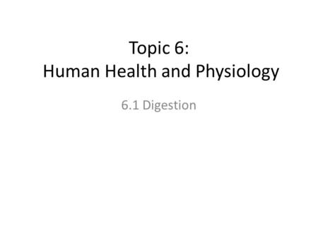 Topic 6: Human Health and Physiology 6.1 Digestion.