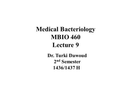 Medical Bacteriology MBIO 460 Lecture 9 Dr. Turki Dawoud 2 nd Semester 1436/1437 H.