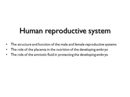 Human reproductive system The structure and function of the male and female reproductive systems The role of the placenta in the nutrition of the developing.