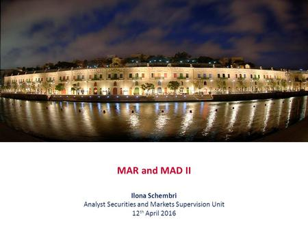 MAR and MAD II Ilona Schembri Analyst Securities and Markets Supervision Unit 12 th April 2016.