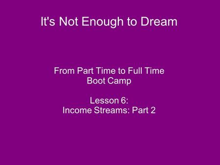 It's Not Enough to Dream From Part Time to Full Time Boot Camp Lesson 6: Income Streams: Part 2.