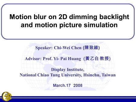 Motion blur on 2D dimming backlight and motion picture simulation Motion blur on 2D dimming backlight and motion picture simulation Speaker: Chi-Wei Chen.