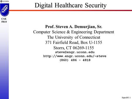 DigitalHC-1 CSE 5810 Digital Healthcare Security Prof. Steven A. Demurjian, Sr. Computer Science & Engineering Department The University of Connecticut.