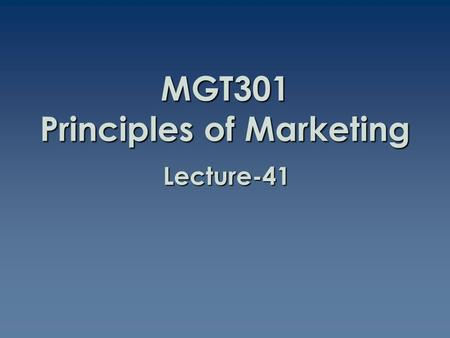 MGT301 Principles of Marketing Lecture-41. Summary of Lecture-40.