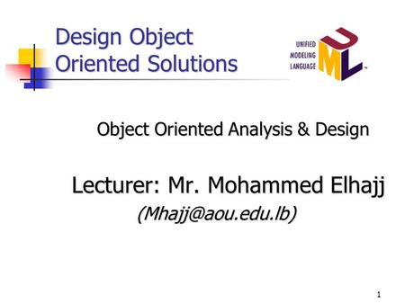 1 Design Object Oriented Solutions Object Oriented Analysis & Design Lecturer: Mr. Mohammed Elhajj