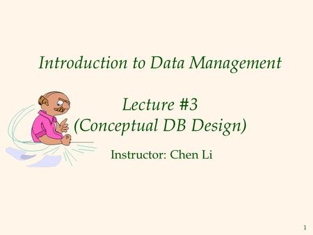 1 Introduction to Data Management Lecture #3 (Conceptual DB Design) Instructor: Chen Li.
