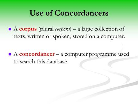 Use of Concordancers A corpus (plural corpora) – a large collection of texts, written or spoken, stored on a computer. A concordancer – a computer programme.