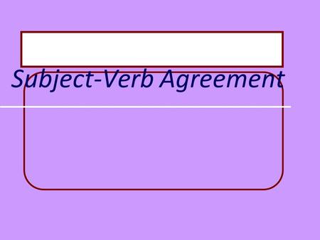 Subject-Verb Agreement Basic Rule Singular subjects need singular verbs. Plural subjects need plural verbs.