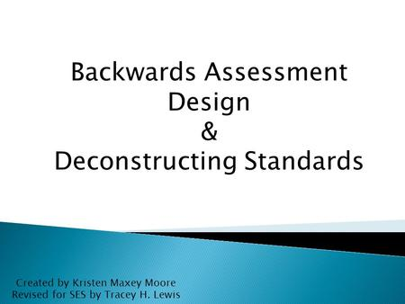 Backwards Assessment Design & Deconstructing Standards Created by Kristen Maxey Moore Revised for SES by Tracey H. Lewis.
