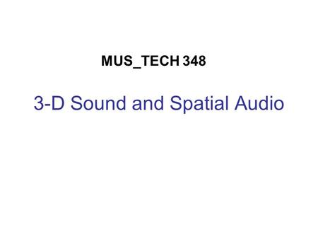 "3-D Sound and Spatial Audio MUS_TECH 348. What do these terms mean? Both terms are very general. ""3-D sound"" usually implies the perception of point sources."