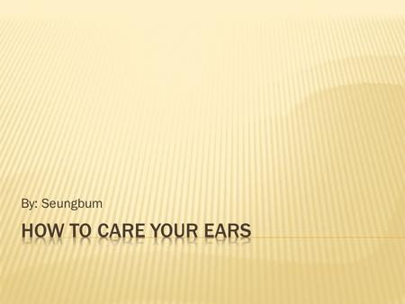 By: Seungbum.  What is ear? (Summarized meaning)  Caring your ear (Ear Care)  Monitoring noise levels.  Deafness  Avoiding hearing damage.