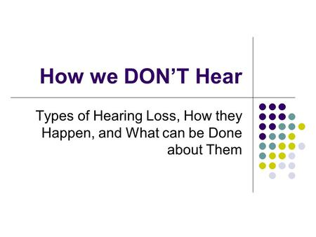 How we DON'T Hear Types of Hearing Loss, How they Happen, and What can be Done about Them.