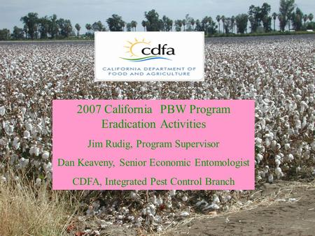 2007 California Pink Bollworm Program Highlights 2007 California PBW Program Eradication Activities Jim Rudig, Program Supervisor Dan Keaveny, Senior Economic.