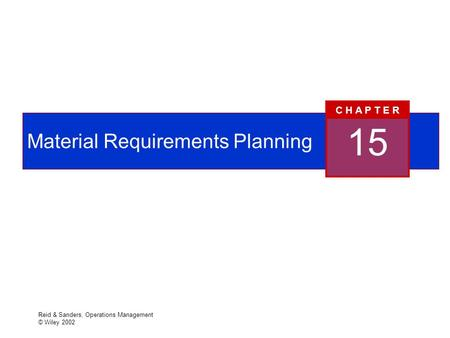 Reid & Sanders, Operations Management © Wiley 2002 Material Requirements Planning 15 C H A P T E R.