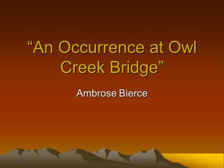 """An Occurrence at Owl Creek Bridge"" Ambrose Bierce."