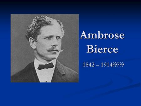 Ambrose Bierce 1842 – 1914?????. Ambrose Bierce Born in Ohio; grew up in Indiana Born in Ohio; grew up in Indiana 10 th of 13 children – all had names.
