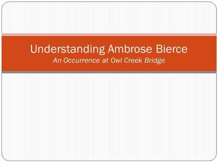 Understanding Ambrose Bierce An Occurrence at Owl Creek Bridge.