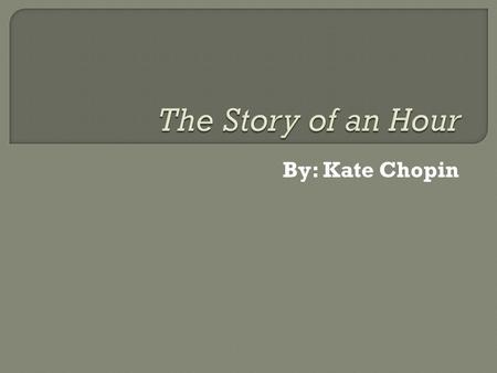 By: Kate Chopin.  1850-1904  Had a conservative, aristocratic upbringing.  Became one of the most powerful and controversial writers of her time. 