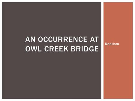 Realism AN OCCURRENCE AT OWL CREEK BRIDGE.  What do you expect, based on your new knowledge of Realism, for this story to be like? Explain.  What do.