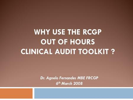 WHY USE THE RCGP OUT OF HOURS CLINICAL AUDIT TOOLKIT ? Dr. Agnelo Fernandes MBE FRCGP 6 th March 2008.