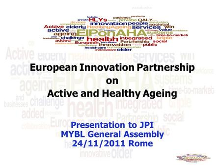 European Innovation Partnership on Active and Healthy Ageing Presentation to JPI MYBL General Assembly 24/11/2011 Rome.
