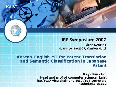 KAIST IRF Symposium 2007 Vienna, Austria November 8-9 2007, Marriott Hotel Korean-English MT for Patent <strong>Translation</strong> and Semantic Classification in Japanese.