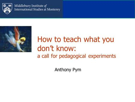 How to teach what you don't know: a call for pedagogical experiments Anthony Pym.
