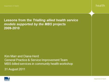 Lessons from the Trialling allied health service models supported by the MBS projects 2009-2010 Kim Marr and Diana Herd General Practice & Service Improvement.