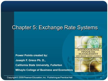 Copyright © 2009 Pearson Education, Inc. Publishing as Prentice Hall 1 Chapter 5: Exchange Rate Systems Power Points created by: Joseph F. Greco Ph. D.,