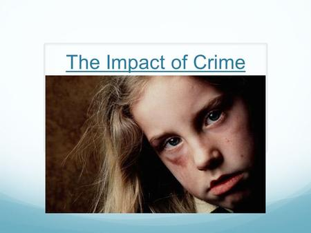 The Impact of Crime. How are victims of crime (including society as a whole) affected?