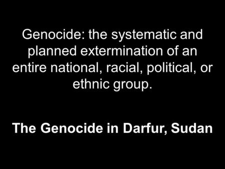 Genocide: the systematic and planned extermination of an entire national, racial, political, or ethnic group. The Genocide in Darfur, Sudan.