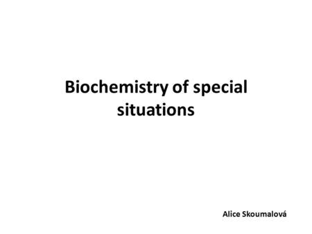 Biochemistry of special situations Alice Skoumalová.